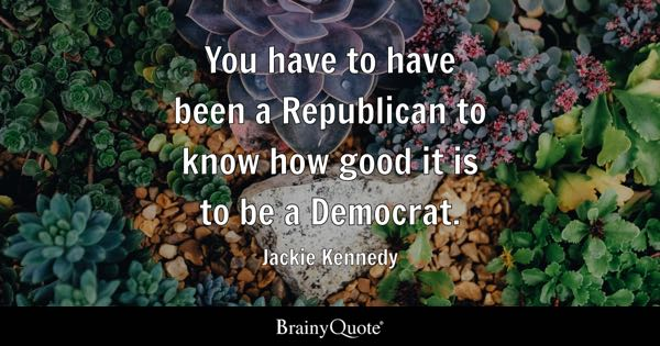 You have to have been a Republican to know how good it is to be a Democrat. - Jackie Kennedy