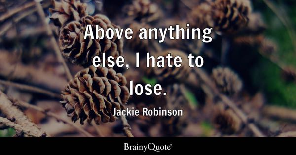 Above anything else, I hate to lose. - Jackie Robinson