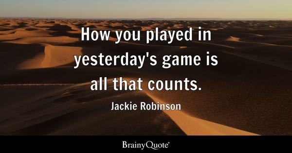 How you played in yesterday's game is all that counts. - Jackie Robinson