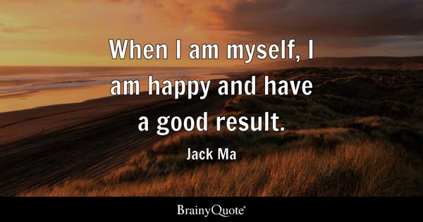 When I am myself, I am happy and have a good result. - Jack Ma