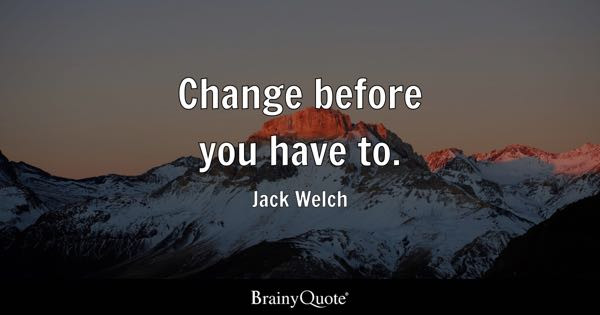 Change before you have to. - Jack Welch