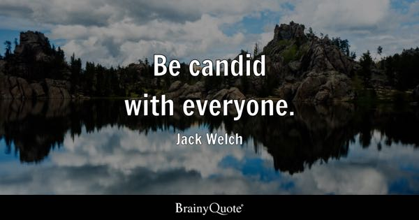 Be candid with everyone. - Jack Welch