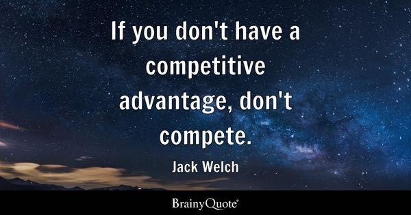 If you don't have a competitive advantage, don't compete. - Jack Welch