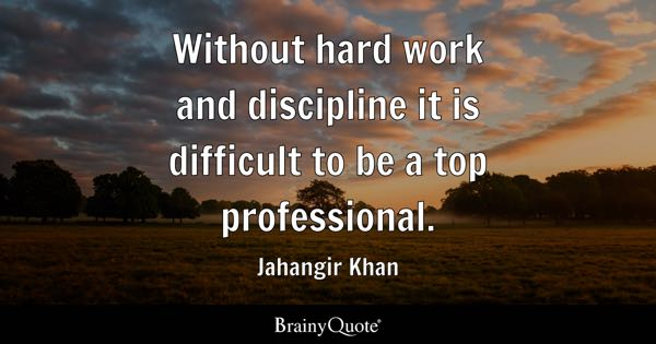 Without hard work and discipline it is difficult to be a top professional. - Jahangir Khan