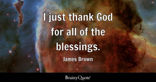 I just thank God for all of the blessings. - James Brown