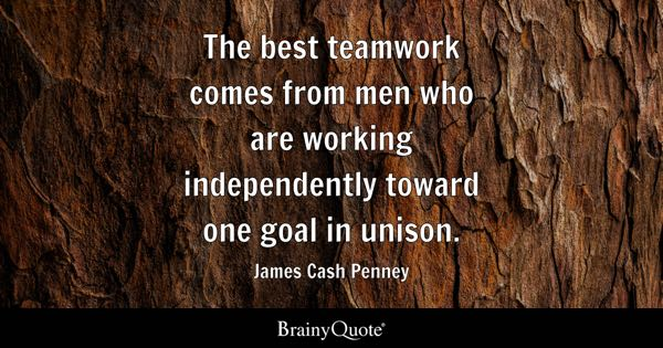The best teamwork comes from men who are working independently toward one goal in unison. - James Cash Penney
