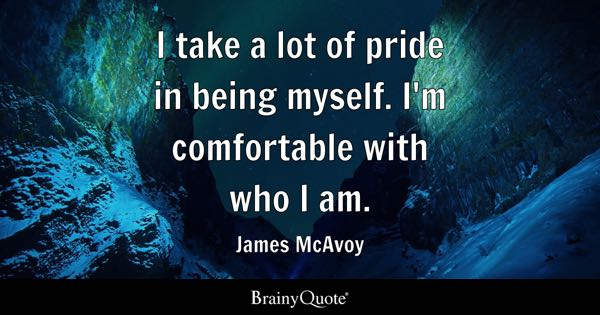 I take a lot of pride in being myself. I'm comfortable with who I am. - James McAvoy