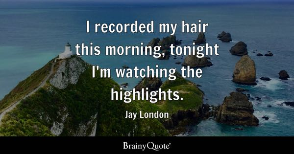 I recorded my hair this morning, tonight I'm watching the highlights. - Jay London
