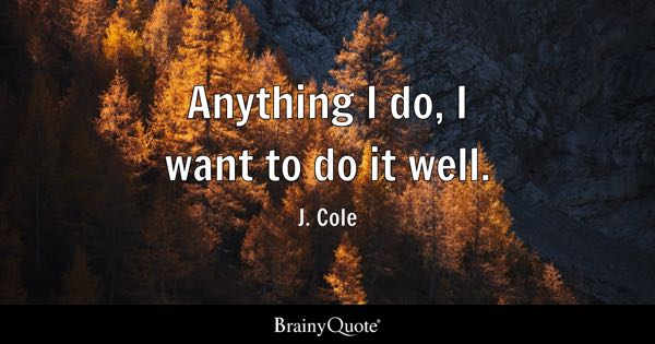 Anything I do, I want to do it well. - J. Cole