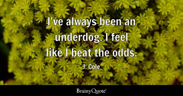 I've always been an underdog. I feel like I beat the odds. - J. Cole