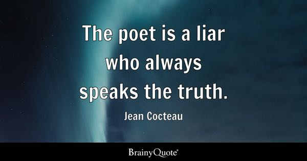 The poet is a liar who always speaks the truth. - Jean Cocteau