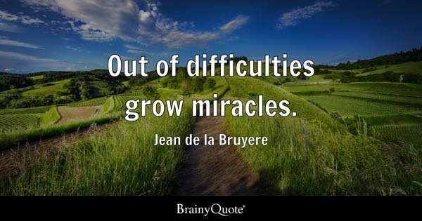 Out of difficulties grow miracles. - Jean de la Bruyere