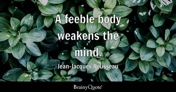 A feeble body weakens the mind. - Jean-Jacques Rousseau
