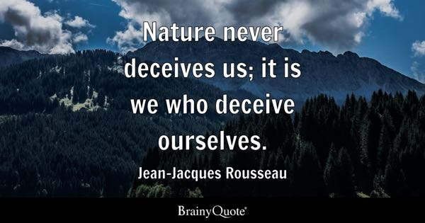 Nature never deceives us; it is we who deceive ourselves. - Jean-Jacques Rousseau