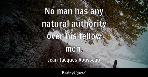 No man has any natural authority over his fellow men. - Jean-Jacques Rousseau