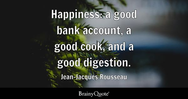 Happiness: a good bank account, a good cook, and a good digestion. - Jean-Jacques Rousseau
