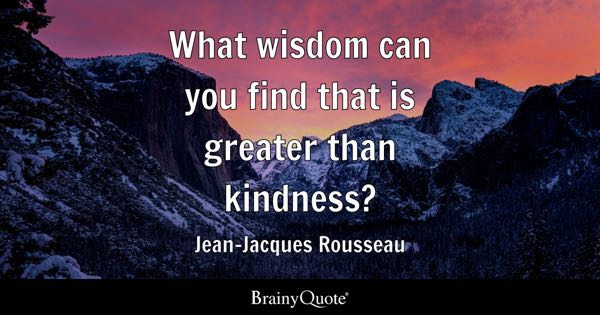 What wisdom can you find that is greater than kindness? - Jean-Jacques Rousseau