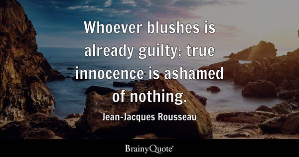 Whoever blushes is already guilty; true innocence is ashamed of nothing. - Jean-Jacques Rousseau