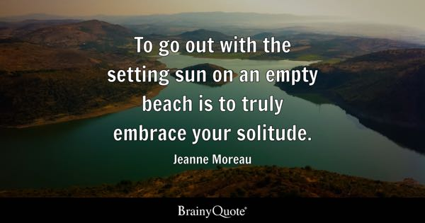 To go out with the setting sun on an empty beach is to truly embrace your solitude. - Jeanne Moreau