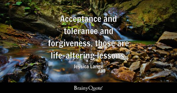 Acceptance and tolerance and forgiveness, those are life-altering lessons. - Jessica Lange