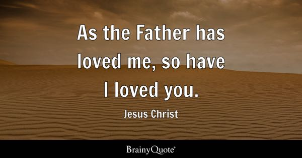 As the Father has loved me, so have I loved you. - Jesus Christ