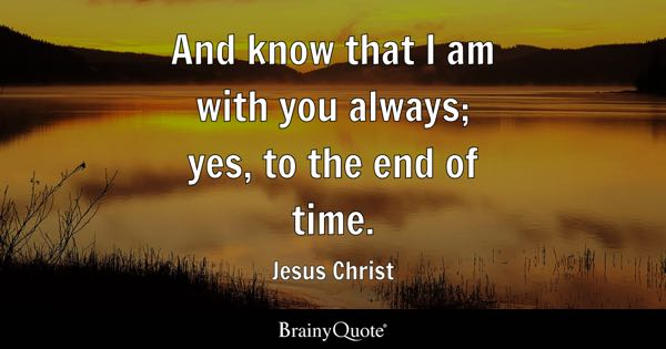 And know that I am with you always; yes, to the end of time. - Jesus Christ