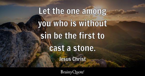 Let the one among you who is without sin be the first to cast a stone. - Jesus Christ
