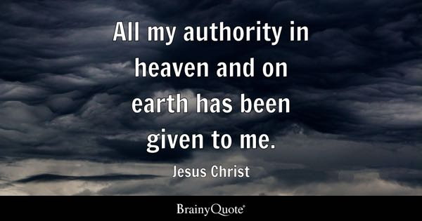 All my authority in heaven and on earth has been given to me. - Jesus Christ