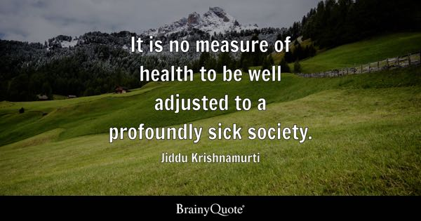 It is no measure of health to be well adjusted to a profoundly sick society. - Jiddu Krishnamurti