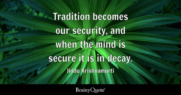 Tradition becomes our security, and when the mind is secure it is in decay. - Jiddu Krishnamurti