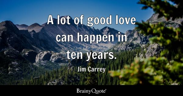 A lot of good love can happen in ten years. - Jim Carrey