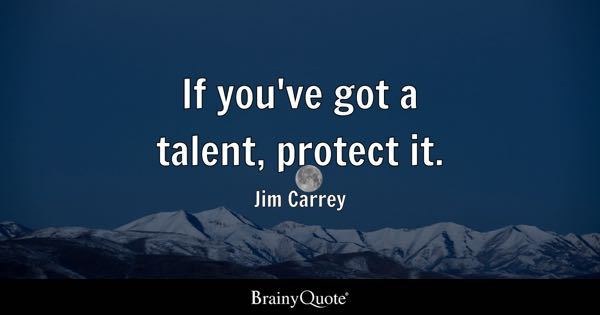 If you've got a talent, protect it. - Jim Carrey