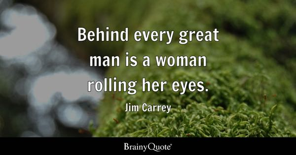 Behind every great man is a woman rolling her eyes. - Jim Carrey