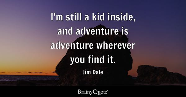 I'm still a kid inside, and adventure is adventure wherever you find it. - Jim Dale