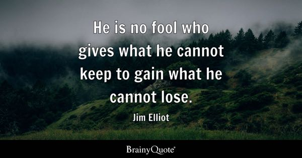 He is no fool who gives what he cannot keep to gain what he cannot lose. - Jim Elliot