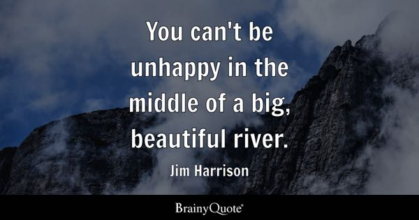 You can't be unhappy in the middle of a big, beautiful river. - Jim Harrison