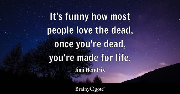 It's funny how most people love the dead, once you're dead, you're made for life. - Jimi Hendrix