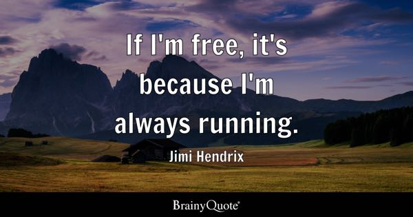 If I'm free, it's because I'm always running. - Jimi Hendrix
