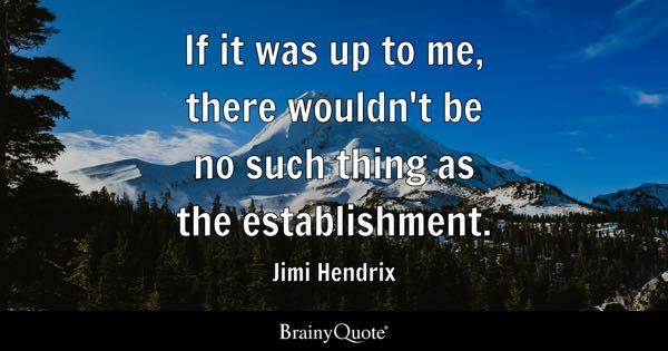 If it was up to me, there wouldn't be no such thing as the establishment. - Jimi Hendrix