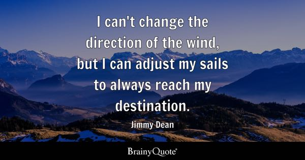 I can't change the direction of the wind, but I can adjust my sails to always reach my destination. - Jimmy Dean