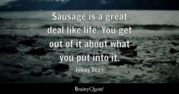 Sausage is a great deal like life. You get out of it about what you put into it. - Jimmy Dean