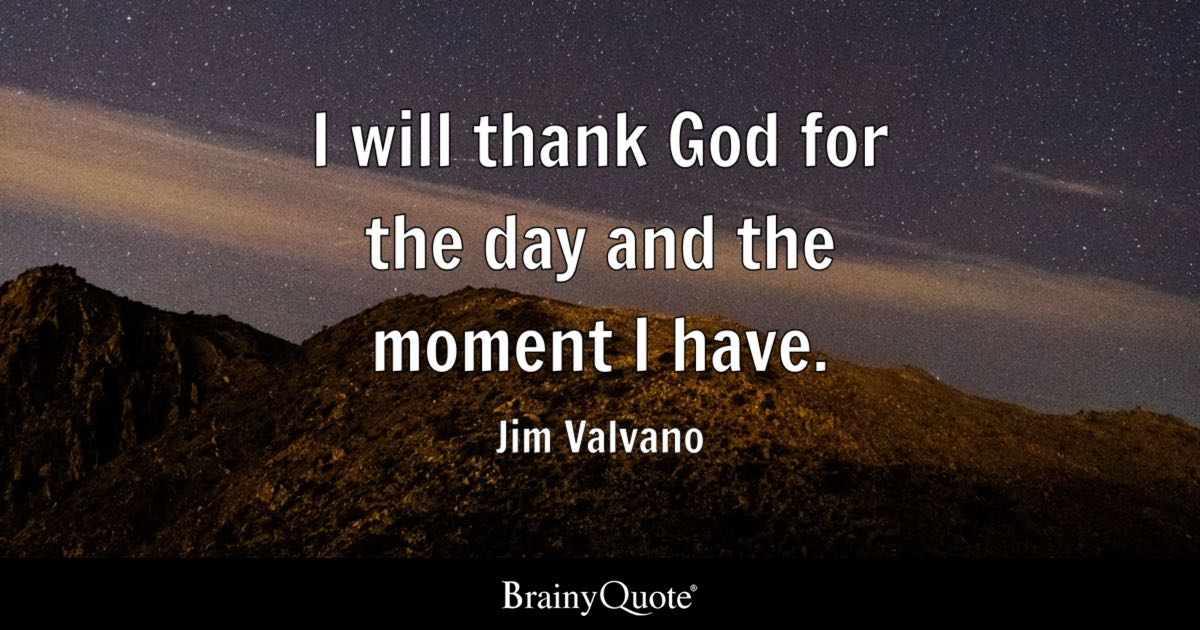 I will thank God for the day and the moment I have. - Jim Valvano