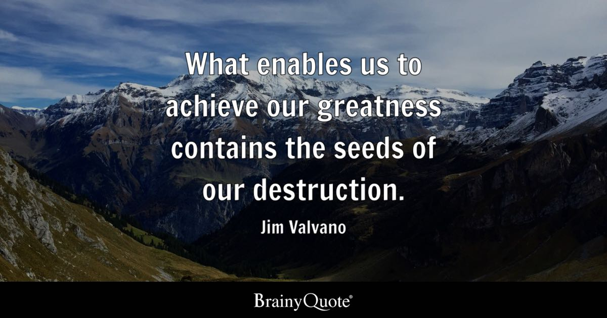What enables us to achieve our greatness contains the seeds of our destruction. - Jim Valvano