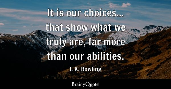 It is our choices... that show what we truly are, far more than our abilities. - J. K. Rowling