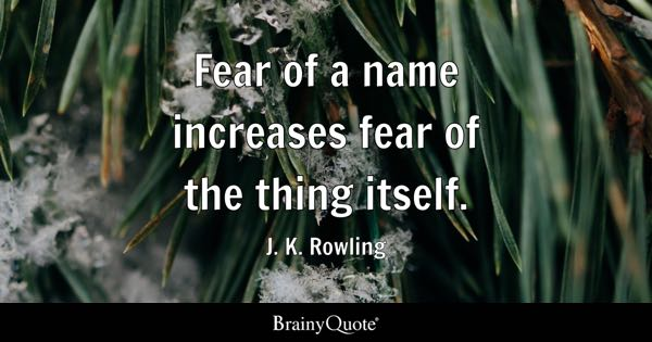 Fear of a name increases fear of the thing itself. - J. K. Rowling
