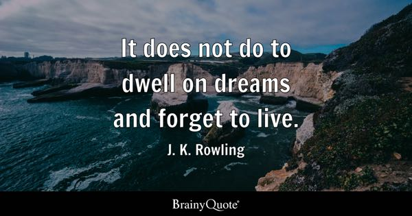 It does not do to dwell on dreams and forget to live. - J. K. Rowling