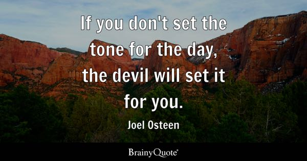 If you don't set the tone for the day, the devil will set it for you. - Joel Osteen
