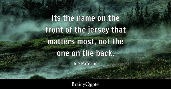 Its the name on the front of the jersey that matters most, not the one on the back. - Joe Paterno