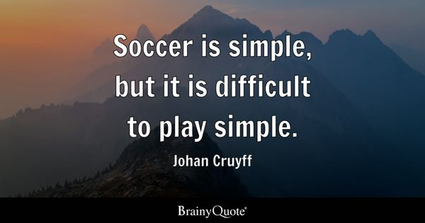 Soccer is simple, but it is difficult to play simple. - Johan Cruyff