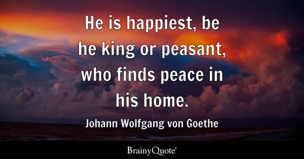 He is happiest, be he king or peasant, who finds peace in his home. - Johann Wolfgang von Goethe